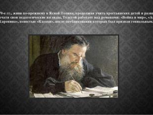 В 1870-е гг., живя по-прежнему в Ясной Поляне, продолжая учить крестьянских д
