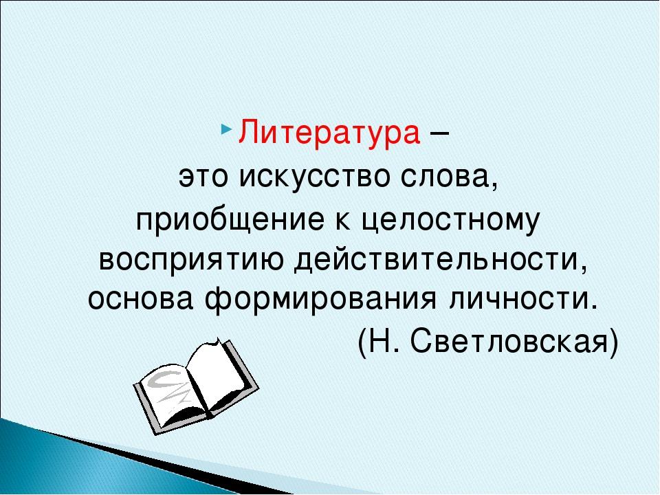 Литература – это искусство слова, приобщение к целостному восприятию действит...