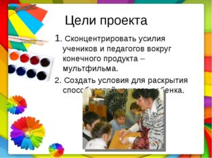 Цели проекта 1. Сконцентрировать усилия учеников и педагогов вокруг конечного