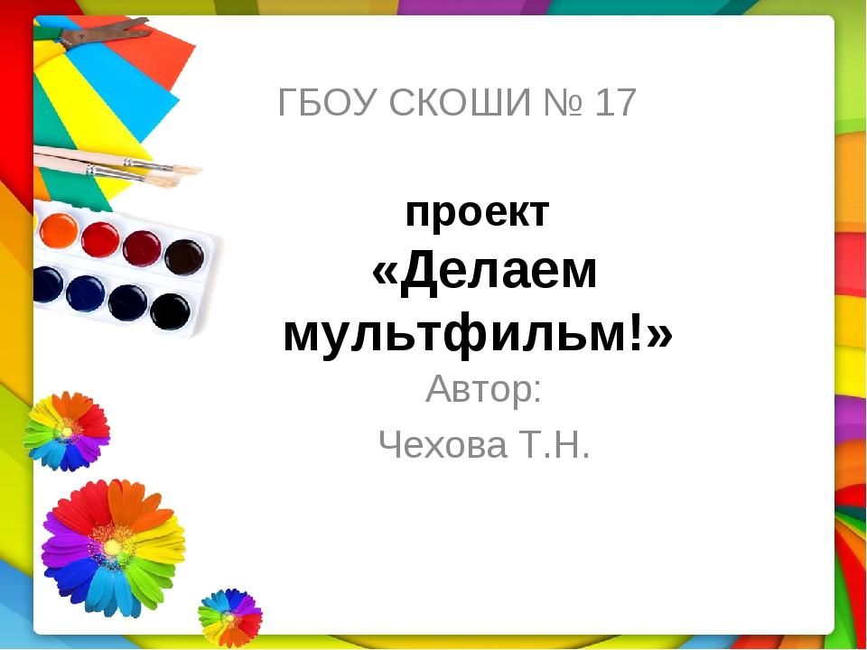 проект «Делаем мультфильм!» Автор: Чехова Т.Н. ГБОУ СКОШИ № 17
