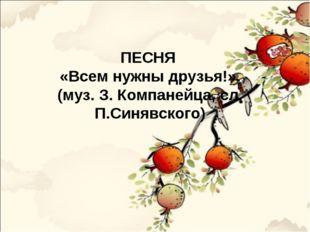 ПЕСНЯ «Всем нужны друзья!». (муз. З. Компанейца, сл. П.Синявского)