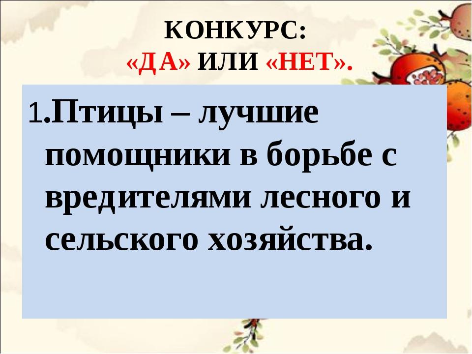 КОНКУРС: «ДА» ИЛИ «НЕТ». 1.Птицы – лучшие помощники в борьбе с вредителями ле...