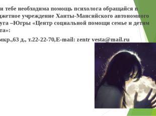 Если тебе необходима помощь психолога обращайся в Бюджетное учреждение Ханты-