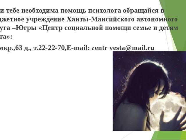 Если тебе необходима помощь психолога обращайся в Бюджетное учреждение Ханты-...