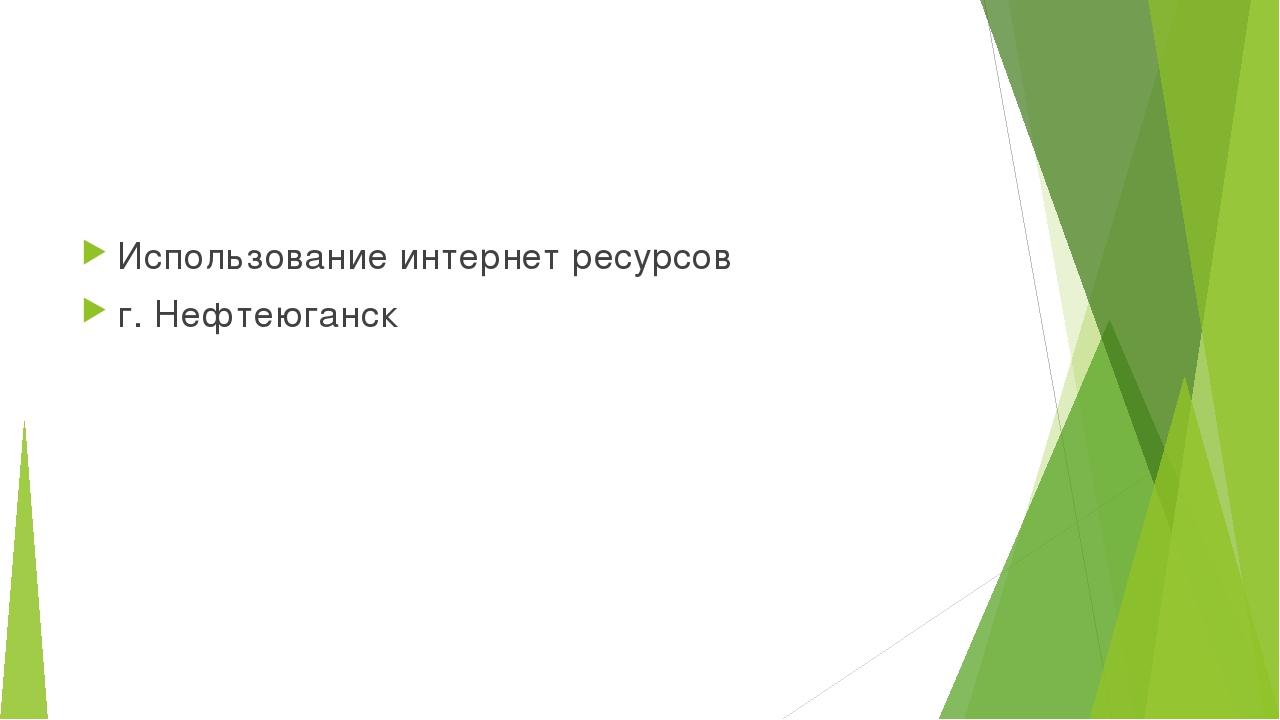Использование интернет ресурсов г. Нефтеюганск