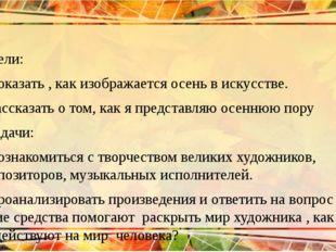 Цели: 1)Показать , как изображается осень в искусстве. 2)Рассказать о том, ка