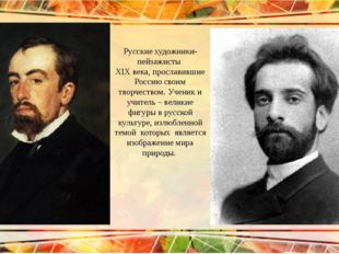 Русские художники-пейзажисты XIX века, прославившие Россию своим творчеством.