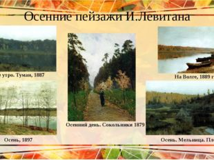 Осенние пейзажи И.Левитана Осеннее утро. Туман, 1887 На Волге, 1889 год Осень