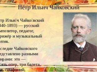 Пётр Ильич Чайковский Пётр Ильи́ч Чайко́вский (1840-1893) — русский композито
