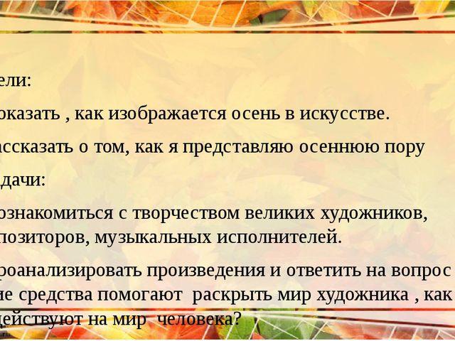 Цели: 1)Показать , как изображается осень в искусстве. 2)Рассказать о том, ка...