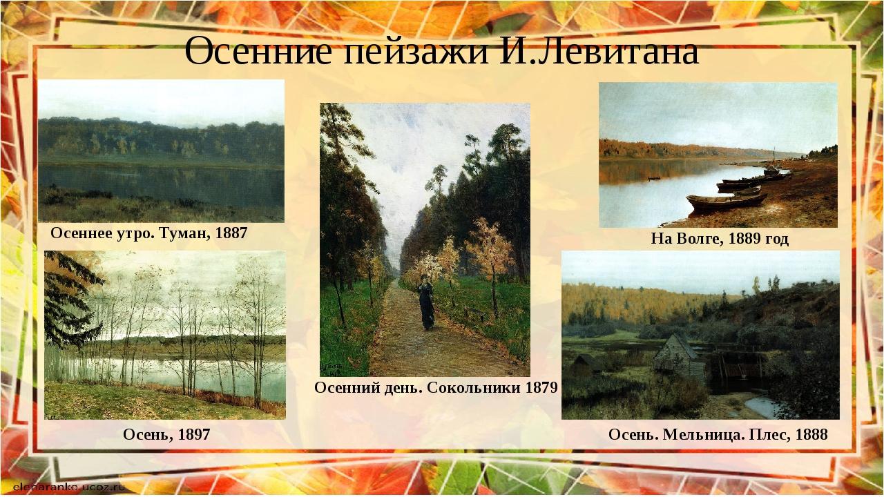 Осенние пейзажи И.Левитана Осеннее утро. Туман, 1887 На Волге, 1889 год Осень...