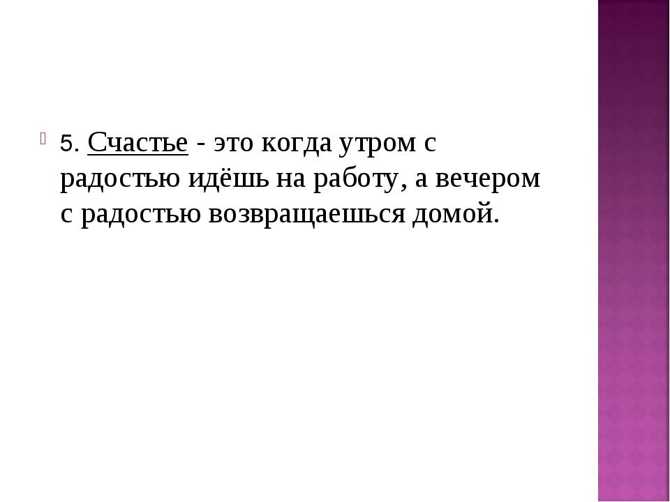 5. Счастье - это когда утром с радостью идёшь на работу, а вечером с радостью...