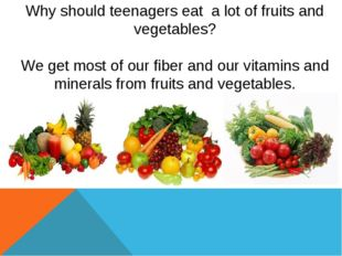 Why should teenagers eat a lot of fruits and vegetables? We get most of our