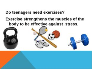 Do teenagers need exercises? Exercise strengthens the muscles of the body to