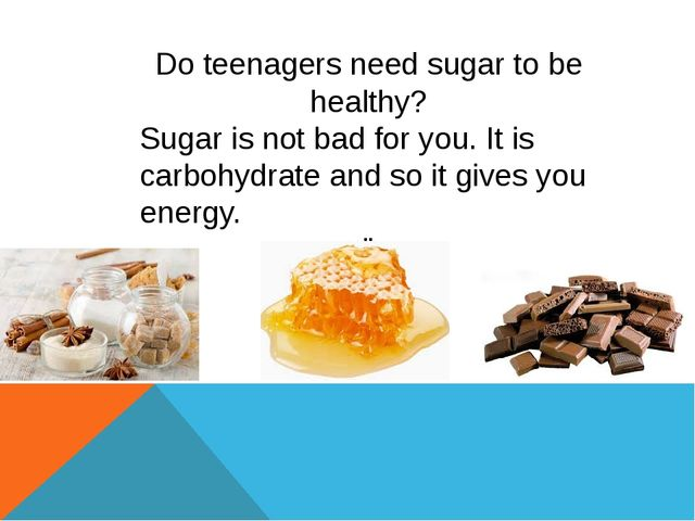 Do teenagers need sugar to be healthy? Sugar is not bad for you. It is carbo...