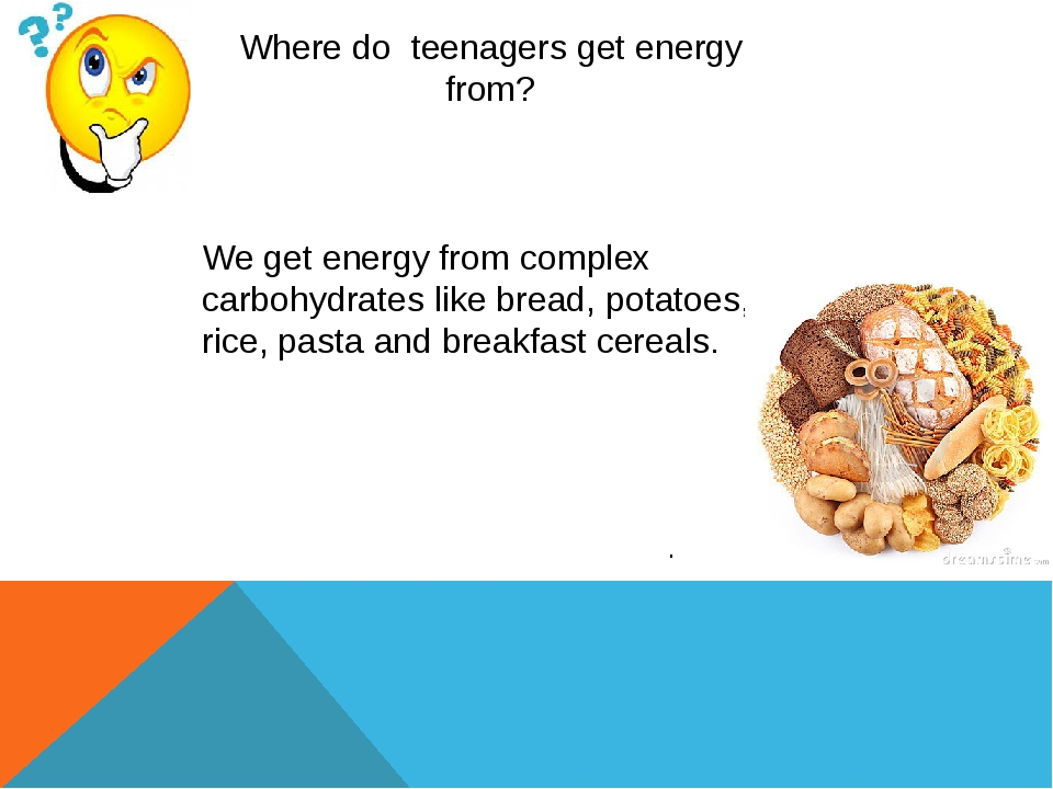 . Where do teenagers get energy from? We get energy from complex carbohydrate...