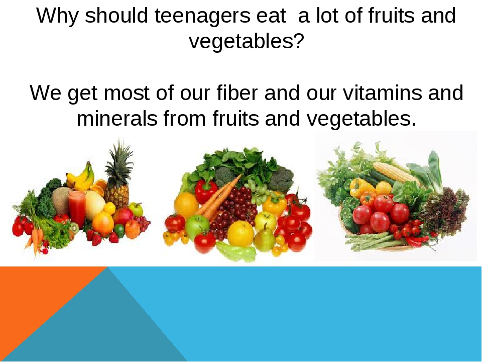 Why should teenagers eat a lot of fruits and vegetables? We get most of our...