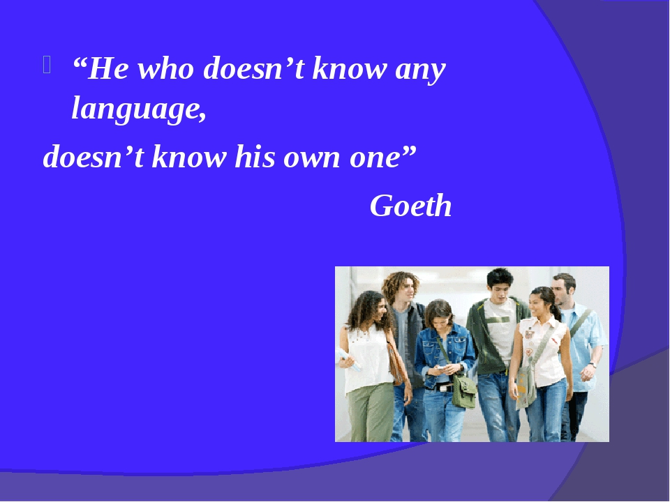 """He who doesn't know any language, doesn't know his own one"" Goeth"
