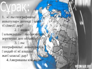 1. «Ұлы географиялық ашылулар» дегенді қалай түсінесіңдер? 2. Қандай ғалымдар