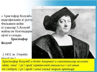 « Христофор Колумб» видеофильмін көрсету. Фильмнен кейін оқушылар Х.Колумб жа