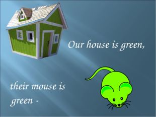 Our house is green, their mouse is green -