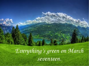 Everything's green on March seventeen.