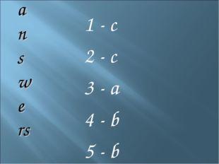 1 - c 2 - c 3 - a 4 - b 5 - b a n s we rs