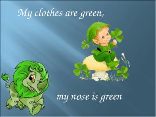 My clothes are green, my nose is green