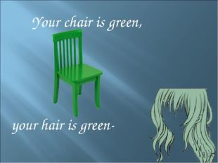 Your chair is green, your hair is green-