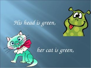 His head is green, her cat is green,