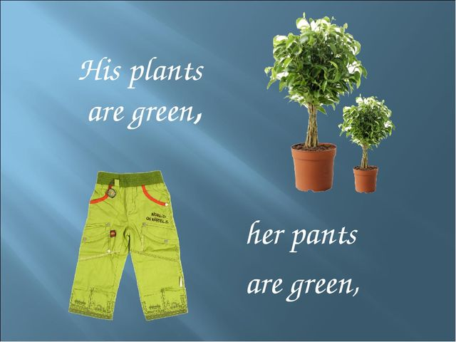 His plants are green, her pants are green,
