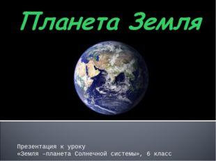 Презентация к уроку «Земля –планета Солнечной системы», 6 класс