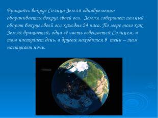 Вращаясь вокруг Солнца Земля одновременно оборачивается вокруг своей оси. Зем