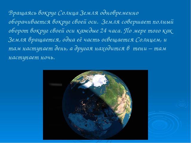 Вращаясь вокруг Солнца Земля одновременно оборачивается вокруг своей оси. Зем...