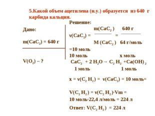 Дано: m(CaC2) = 640 г V(O2) – ? Решение: m(CaC2 ) 640 г ν(CaC2) = = M (CaC2 )