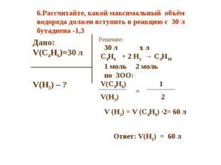 Дано: V(C4H6)=30 л V(H2) – ? Решение: 30 л х л C4H6 + 2 H2 → C4H10 1 моль 2 м
