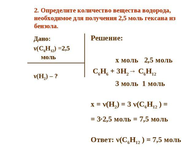 Дано: ν(C6H12) =2,5 моль ν(H2) – ? Решение: x моль 2,5 моль C6H6 + 3H2→ C6H12...