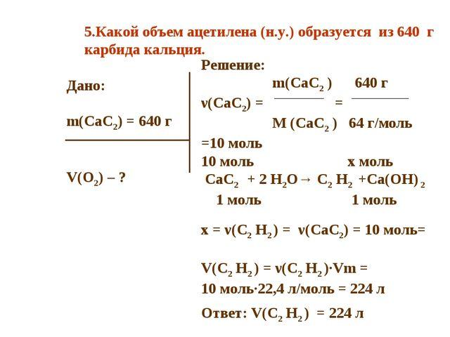 Дано: m(CaC2) = 640 г V(O2) – ? Решение: m(CaC2 ) 640 г ν(CaC2) = = M (CaC2 )...