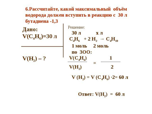 Дано: V(C4H6)=30 л V(H2) – ? Решение: 30 л х л C4H6 + 2 H2 → C4H10 1 моль 2 м...
