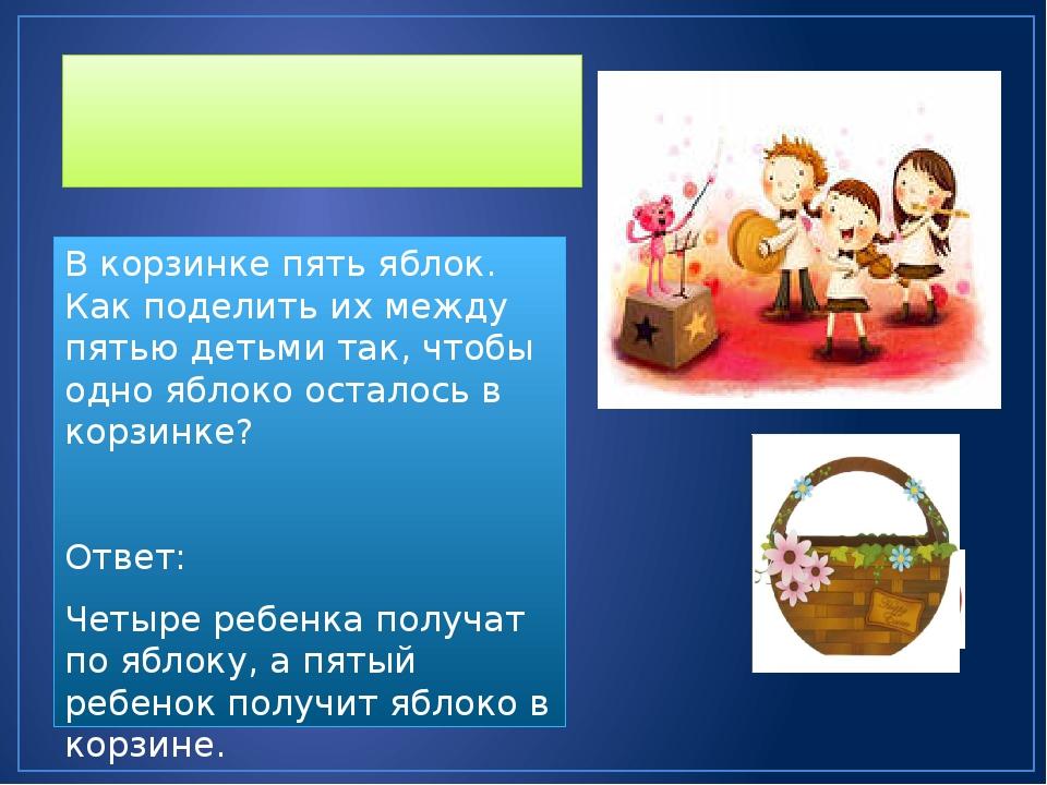 Оригинальные задачи В корзинке пять яблок. Как поделить их между пятью детьм...