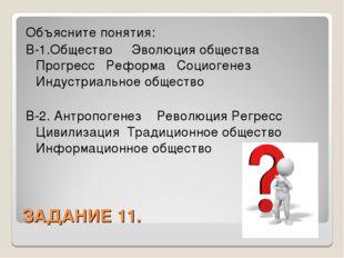 ЗАДАНИЕ 11. Объясните понятия: В-1.Общество Эволюция общества Прогресс Реформ