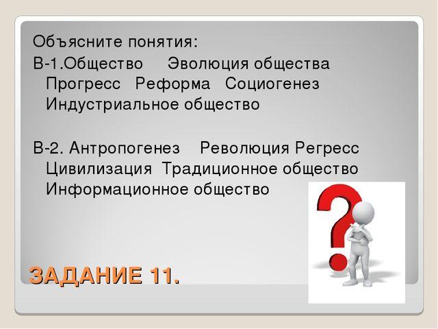 ЗАДАНИЕ 11. Объясните понятия: В-1.Общество Эволюция общества Прогресс Реформ...