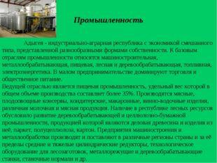 Промышленность  Адыгея - индустриально-аграрная республика с экономикой сме