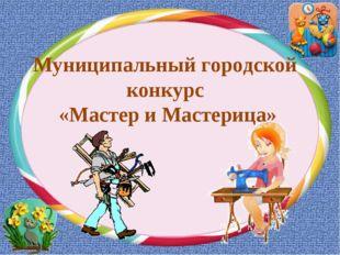 Муниципальный городской конкурс «Мастер и Мастерица»