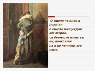 О жизни не имея и понятья о смерти рассуждая, как старик, он бормотал молитв