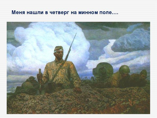 Меня нашли в четверг на минном поле….