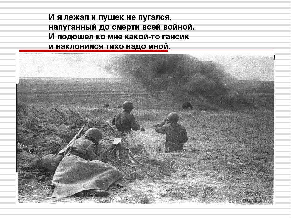 И я лежал и пушек не пугался, напуганный до смерти всей войной. И подошел ко...