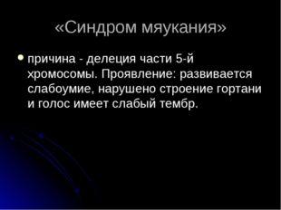 «Синдром мяукания» причина - делеция части 5-й хромосомы. Проявление: развива