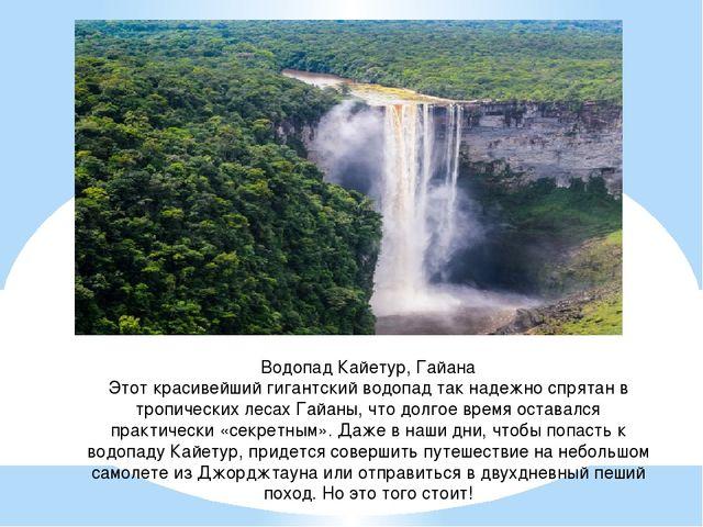 Водопад Кайетур, Гайана Этот красивейший гигантский водопад так надежно спрят...