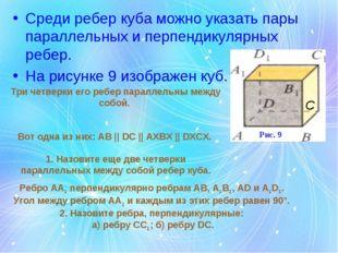 Среди ребер куба можно указать пары параллельных и перпендикулярных ребер. На